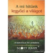 A mi hitünk legyőzi a világot - Scott Hanhn