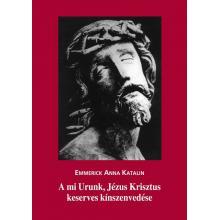 A mi Urunk, Jézus Krisztus keserves kínszenvedése - Emmerick Ann