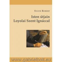 Isten útjain Loyolai Szent Ignáccal - Sylvie Robert