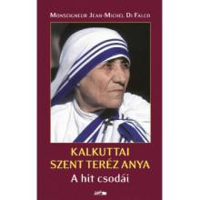 Kalkuttai Szent Teréz Anya - A hit csodái - Jean-Michel di Falco