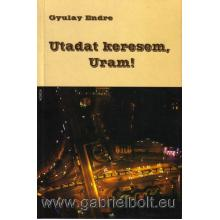 Utadat keresem, Uram - Gyulay Endre